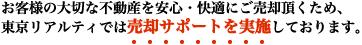 お客様の大切な不動産を安心・快適にご売却頂くため、東京リアルティでは売却サポートを実施しております。